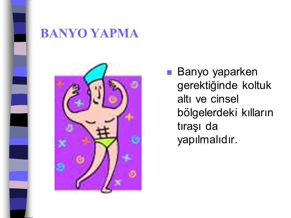 BANYO YAPMA n Banyo yaparken lif kullanılması ve bütün vücudun en az 1 defa sabunlanması gerekir.