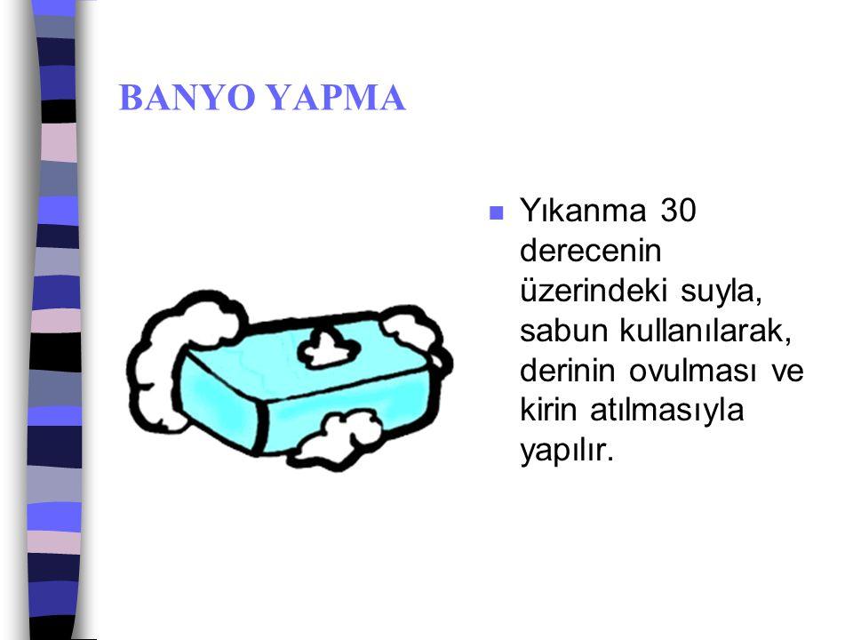 BANYO YAPMA n Banyo yaparken gerektiğinde koltuk altı ve cinsel bölgelerdeki kılların tıraşı da yapılmalıdır.