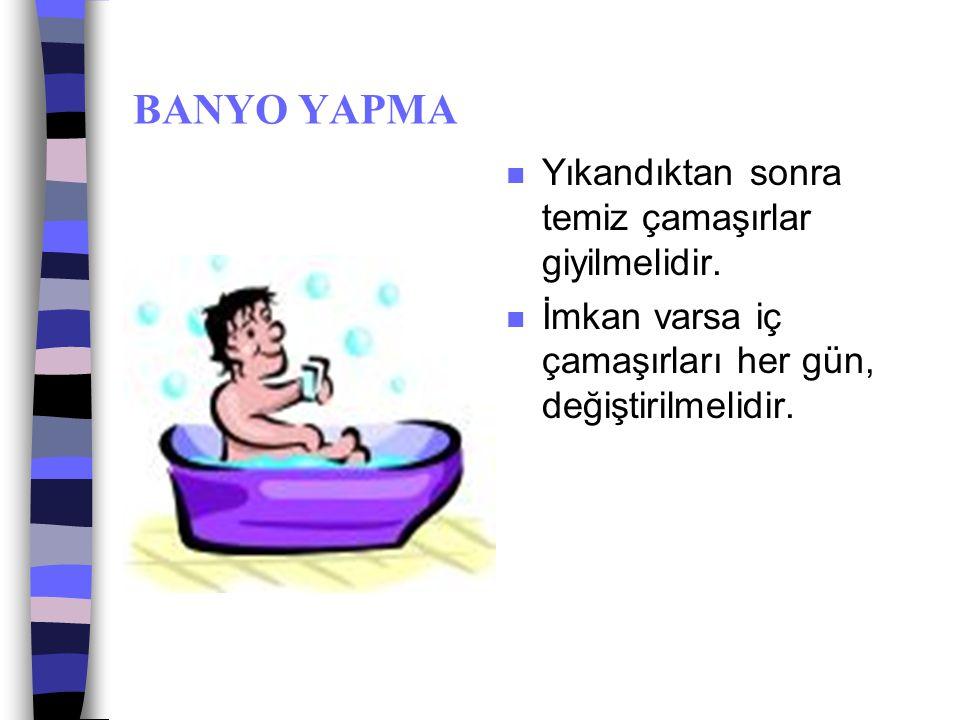 BANYO YAPMA n Yıkanma 30 derecenin üzerindeki suyla, sabun kullanılarak, derinin ovulması ve kirin atılmasıyla yapılır.