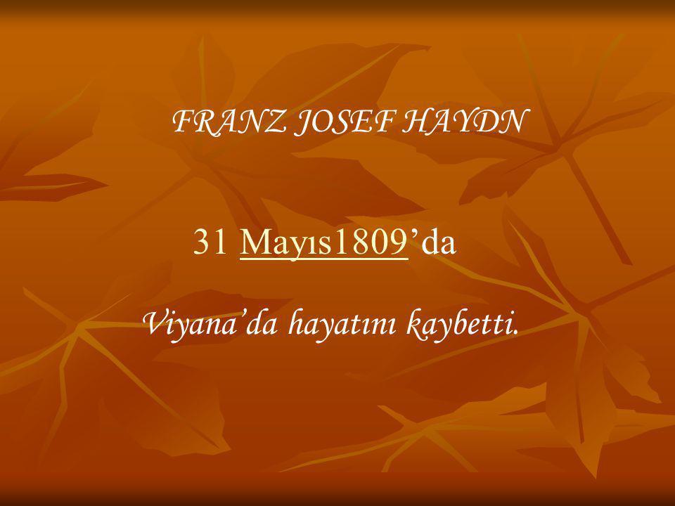 Viyana'da hayatını kaybetti. FRANZ JOSEF HAYDN 31 Mayıs1809'da1809