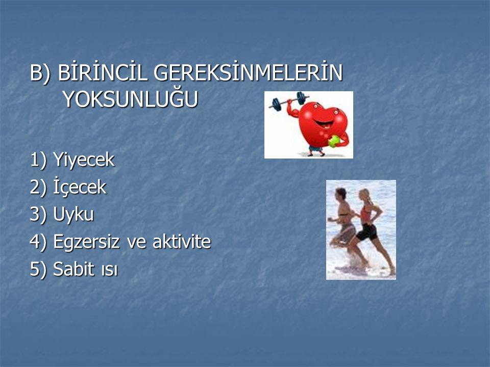 B) BİRİNCİL GEREKSİNMELERİN YOKSUNLUĞU 1) Yiyecek 2) İçecek 3) Uyku 4) Egzersiz ve aktivite 5) Sabit ısı