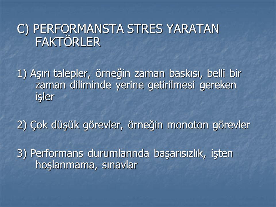 C) PERFORMANSTA STRES YARATAN FAKTÖRLER 1) Aşırı talepler, örneğin zaman baskısı, belli bir zaman diliminde yerine getirilmesi gereken işler 2) Çok dü