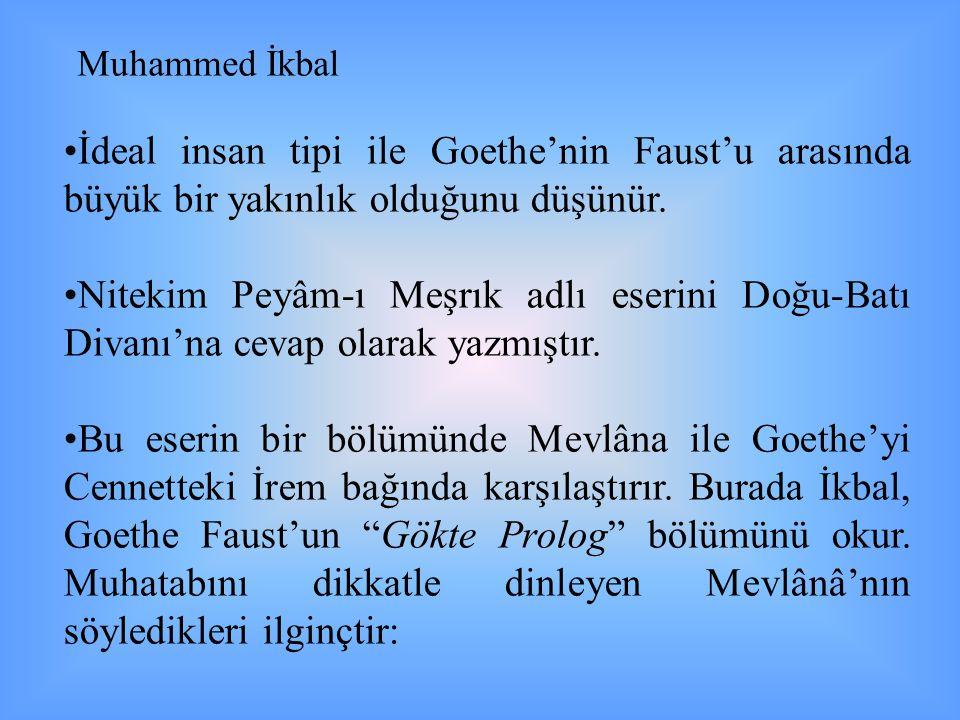 •İdeal insan tipi ile Goethe'nin Faust'u arasında büyük bir yakınlık olduğunu düşünür. •Nitekim Peyâm-ı Meşrık adlı eserini Doğu-Batı Divanı'na cevap
