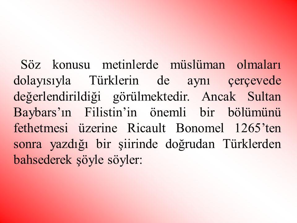 Söz konusu metinlerde müslüman olmaları dolayısıyla Türklerin de aynı çerçevede değerlendirildiği görülmektedir. Ancak Sultan Baybars'ın Filistin'in ö