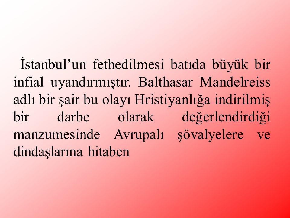 İstanbul'un fethedilmesi batıda büyük bir infial uyandırmıştır. Balthasar Mandelreiss adlı bir şair bu olayı Hristiyanlığa indirilmiş bir darbe olarak