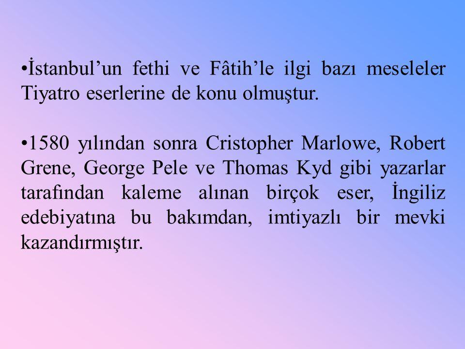 •İstanbul'un fethi ve Fâtih'le ilgi bazı meseleler Tiyatro eserlerine de konu olmuştur. •1580 yılından sonra Cristopher Marlowe, Robert Grene, George
