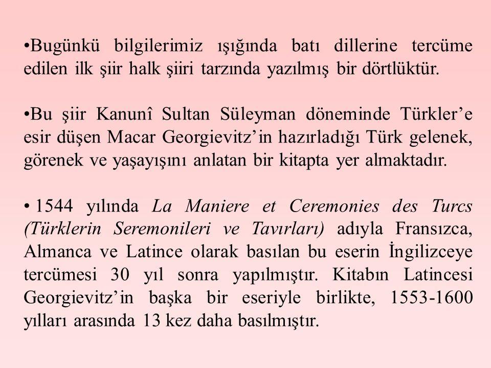 •Bugünkü bilgilerimiz ışığında batı dillerine tercüme edilen ilk şiir halk şiiri tarzında yazılmış bir dörtlüktür. •Bu şiir Kanunî Sultan Süleyman dön