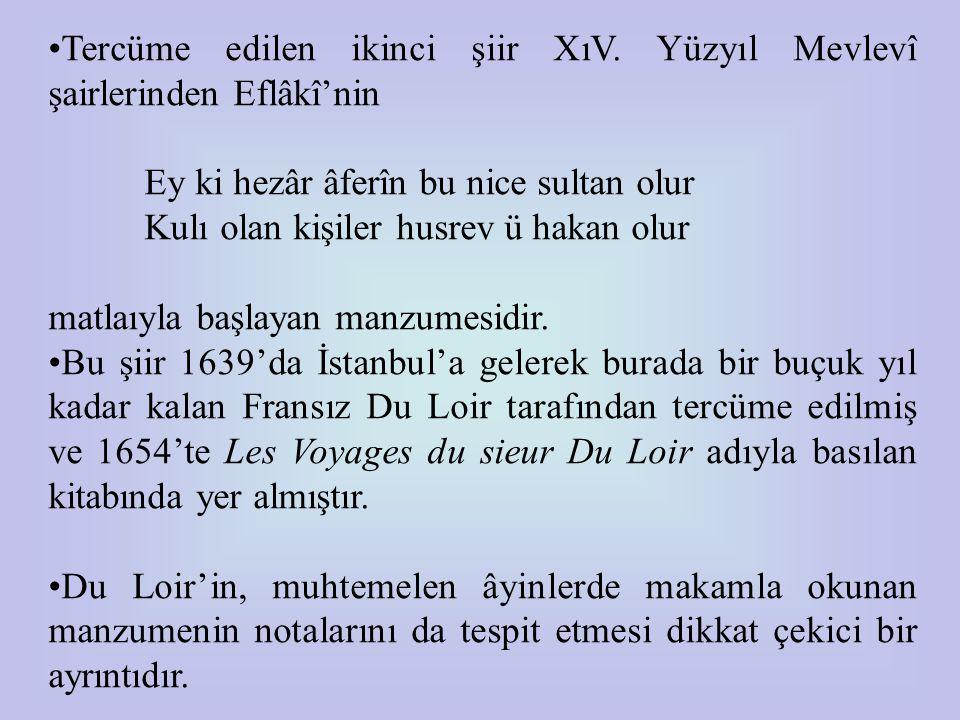 •Tercüme edilen ikinci şiir XıV. Yüzyıl Mevlevî şairlerinden Eflâkî'nin Ey ki hezâr âferîn bu nice sultan olur Kulı olan kişiler husrev ü hakan olur m