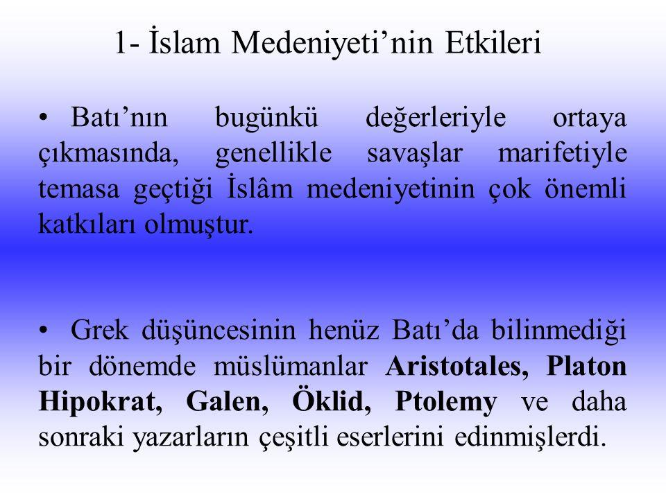 1- İslam Medeniyeti'nin Etkileri •Batı'nın bugünkü değerleriyle ortaya çıkmasında, genellikle savaşlar marifetiyle temasa geçtiği İslâm medeniyetinin