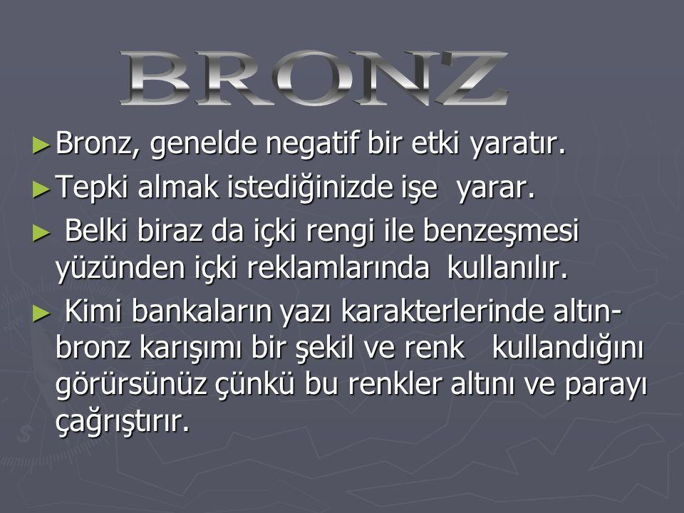 ► Bronz, genelde negatif bir etki yaratır. ► Tepki almak istediğinizde işe yarar. ► Belki biraz da içki rengi ile benzeşmesi yüzünden içki reklamların