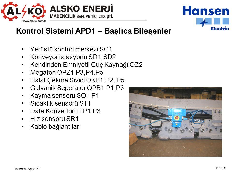 Presentation: August 2011 PAGE 5 •Yerüstü kontrol merkezi SC1 •Konveyör istasyonu SD1,SD2 •Kendinden Emniyetli Güç Kaynağı OZ2 •Megafon OPZ1 P3,P4,P5 •Halat Çekme Sivici OKB1 P2, P5 •Galvanik Seperator OPB1 P1,P3 •Kayma sensörü SO1 P1 •Sıcaklık sensörü ST1 •Data Konvertörü TP1 P3 •Hız sensörü SR1 •Kablo bağlantıları Kontrol Sistemi APD1 – Başlıca Bileşenler