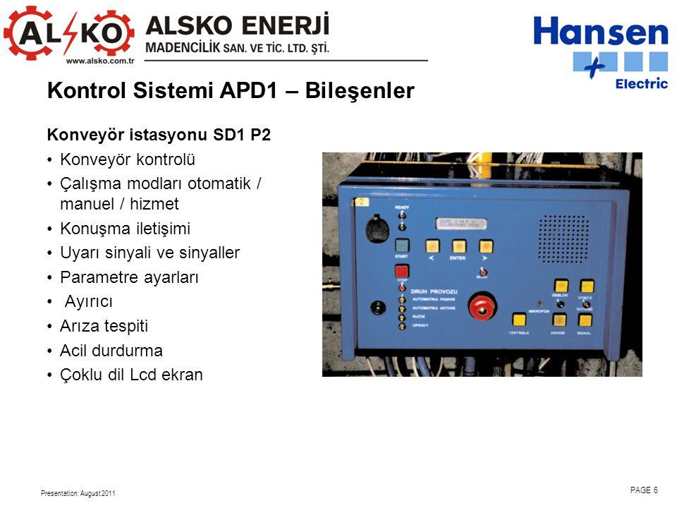 Presentation: August 2011 PAGE 6 Konveyör istasyonu SD1 P2 •Konveyör kontrolü •Çalışma modları otomatik / manuel / hizmet •Konuşma iletişimi •Uyarı sinyali ve sinyaller •Parametre ayarları • Ayırıcı •Arıza tespiti •Acil durdurma •Çoklu dil Lcd ekran Kontrol Sistemi APD1 – Bileşenler