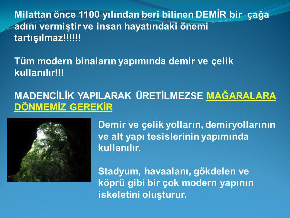 Milattan önce 1100 yılından beri bilinen DEMİR bir çağa adını vermiştir ve insan hayatındaki önemi tartışılmaz!!!!!.