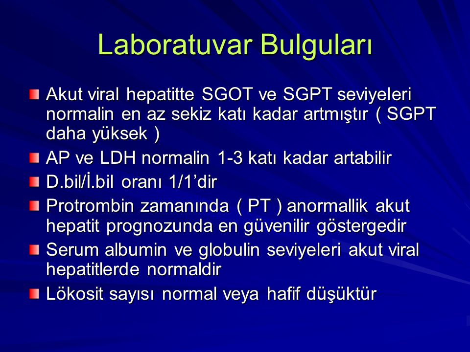 Laboratuvar Bulguları Akut viral hepatitte SGOT ve SGPT seviyeleri normalin en az sekiz katı kadar artmıştır ( SGPT daha yüksek ) AP ve LDH normalin 1