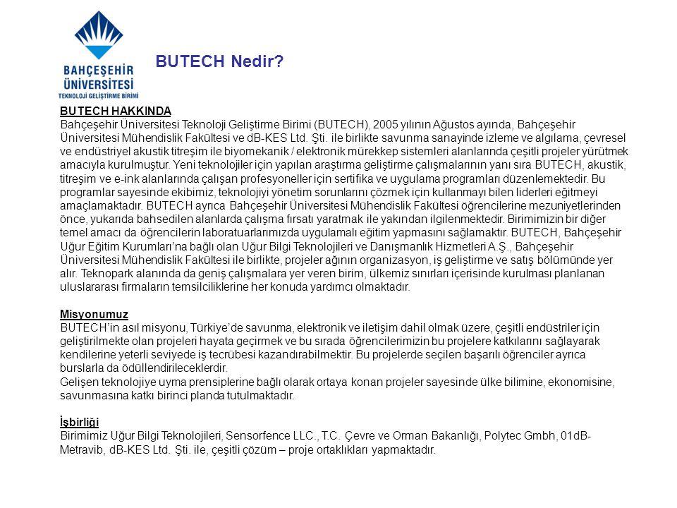 BUTECH HAKKINDA Bahçeşehir Üniversitesi Teknoloji Geliştirme Birimi (BUTECH), 2005 yılının Ağustos ayında, Bahçeşehir Üniversitesi Mühendislik Fakülte