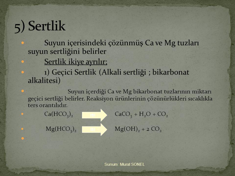  Suyun içerisindeki çözünmüş Ca ve Mg tuzları suyun sertliğini belirler  Sertlik ikiye ayrılır;  1) Geçici Sertlik (Alkali sertliği ; bikarbonat alkalitesi)  Suyun içerdiği Ca ve Mg bikarbonat tuzlarının miktarı geçici sertliği belirler.