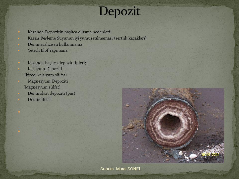  Kazanda Depozitin başlıca oluşma nedenleri;  Kazan Besleme Suyunun iyi yumuşatılmaması (sertlik kaçakları)  Demineralize su kullanmama  Yeterli Blöf Yapmama  Kazanda başlıca depozit tipleri;  Kalsiyum Depoziti (kireç, kalsiyum sülfat)  Magnezyum Depoziti (Magnezyum sülfat)  Demiroksit depoziti (pas)  Demirsilikat  Sunum : Murat SONEL