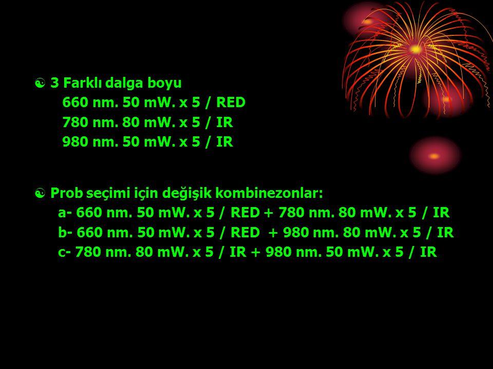  3 Farklı dalga boyu 660 nm. 50 mW. x 5 / RED 780 nm. 80 mW. x 5 / IR 980 nm. 50 mW. x 5 / IR  Prob seçimi için değişik kombinezonlar: a- 660 nm. 50