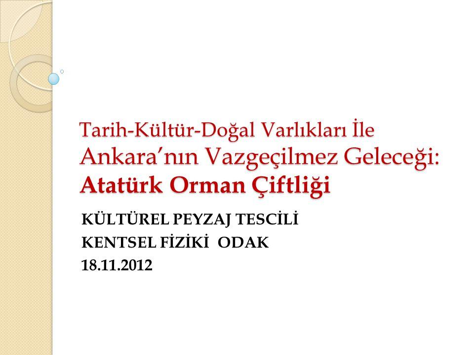 Tarih-Kültür-Doğal Varlıkları İle Ankara'nın Vazgeçilmez Geleceği: Atatürk Orman Çiftliği KÜLTÜREL PEYZAJ TESCİLİ KENTSEL FİZİKİ ODAK 18.11.2012
