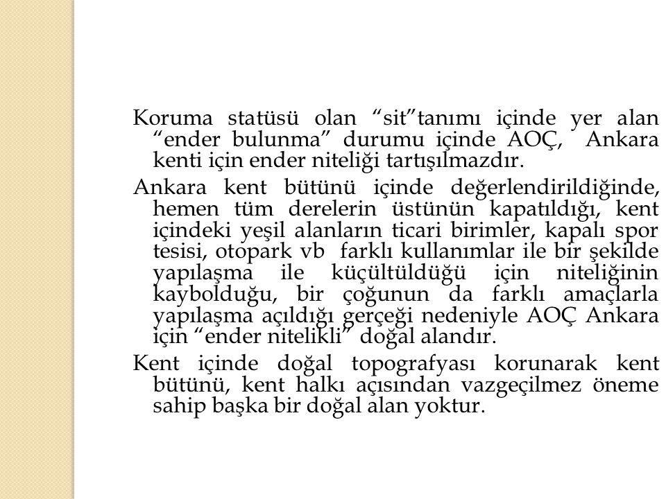 """Koruma statüsü olan """"sit""""tanımı içinde yer alan """"ender bulunma"""" durumu içinde AOÇ, Ankara kenti için ender niteliği tartışılmazdır. Ankara kent bütünü"""