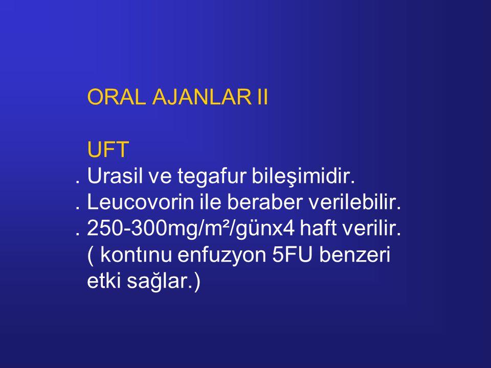 ORAL AJANLAR II UFT. Urasil ve tegafur bileşimidir.. Leucovorin ile beraber verilebilir.. 250-300mg/m²/günx4 haft verilir. ( kontınu enfuzyon 5FU benz