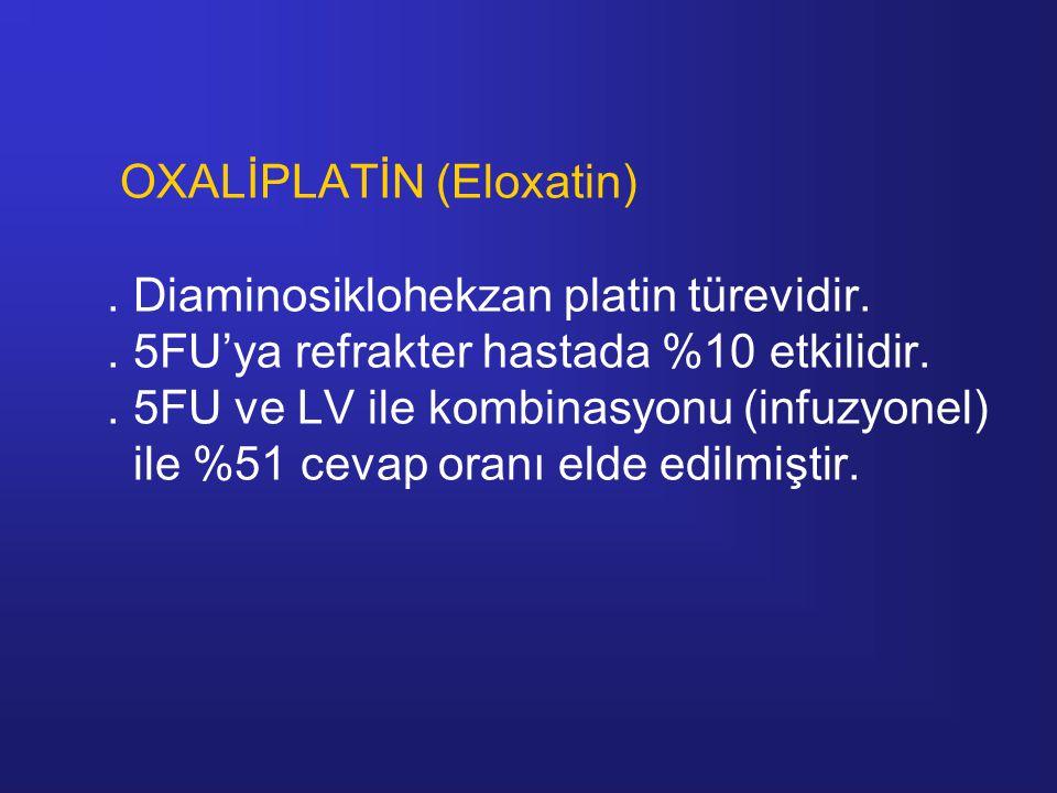 OXALİPLATİN (Eloxatin). Diaminosiklohekzan platin türevidir.. 5FU'ya refrakter hastada %10 etkilidir.. 5FU ve LV ile kombinasyonu (infuzyonel) ile %51