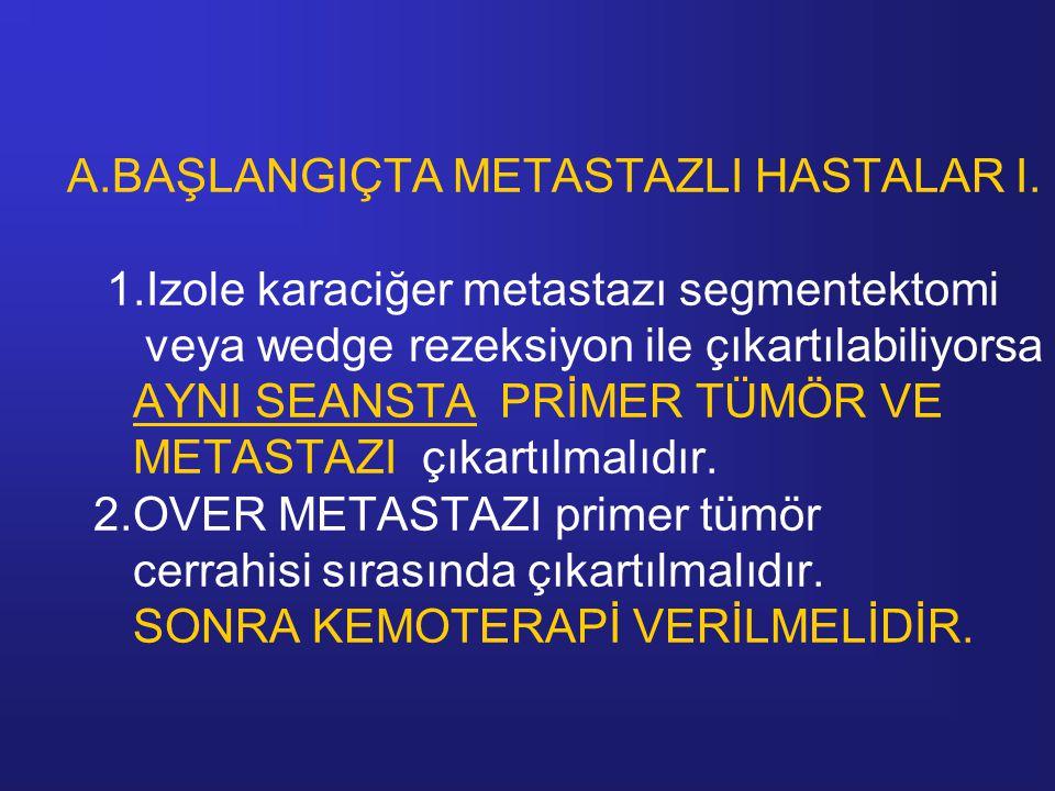 A.BAŞLANGIÇTA METASTAZLI HASTALAR I. 1.Izole karaciğer metastazı segmentektomi veya wedge rezeksiyon ile çıkartılabiliyorsa AYNI SEANSTA PRİMER TÜMÖR