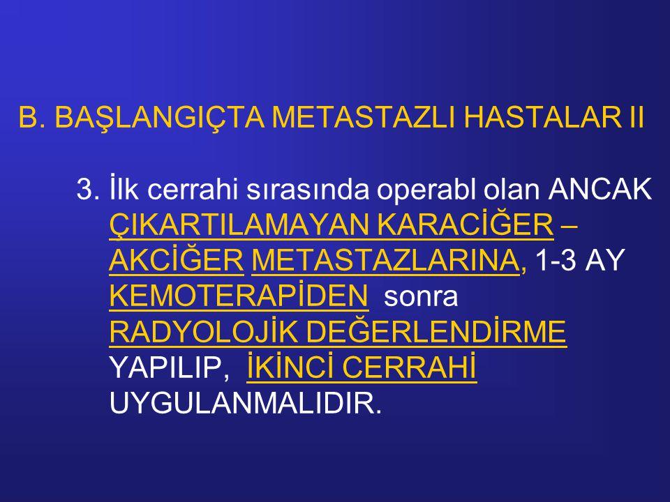 B. BAŞLANGIÇTA METASTAZLI HASTALAR II 3. İlk cerrahi sırasında operabl olan ANCAK ÇIKARTILAMAYAN KARACİĞER – AKCİĞER METASTAZLARINA, 1-3 AY KEMOTERAPİ
