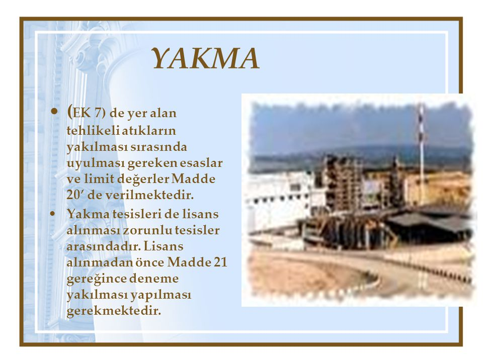 YAKMA •( EK 7) de yer alan tehlikeli atıkların yakılması sırasında uyulması gereken esaslar ve limit değerler Madde 20' de verilmektedir. •Yakma tesis
