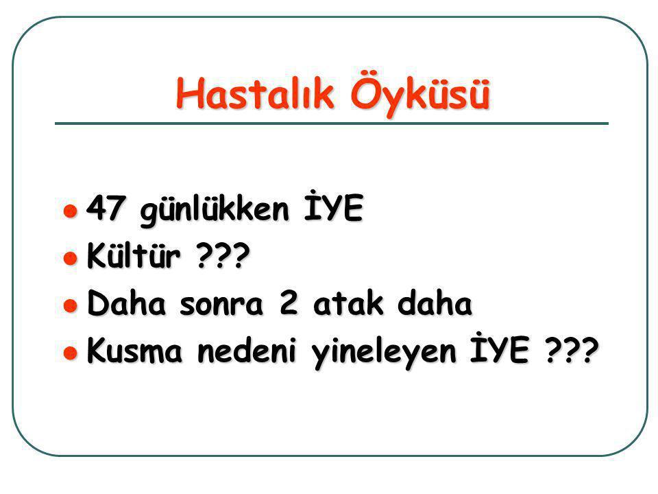 Hastalık Öyküsü  47 günlükken İYE  Kültür ??.