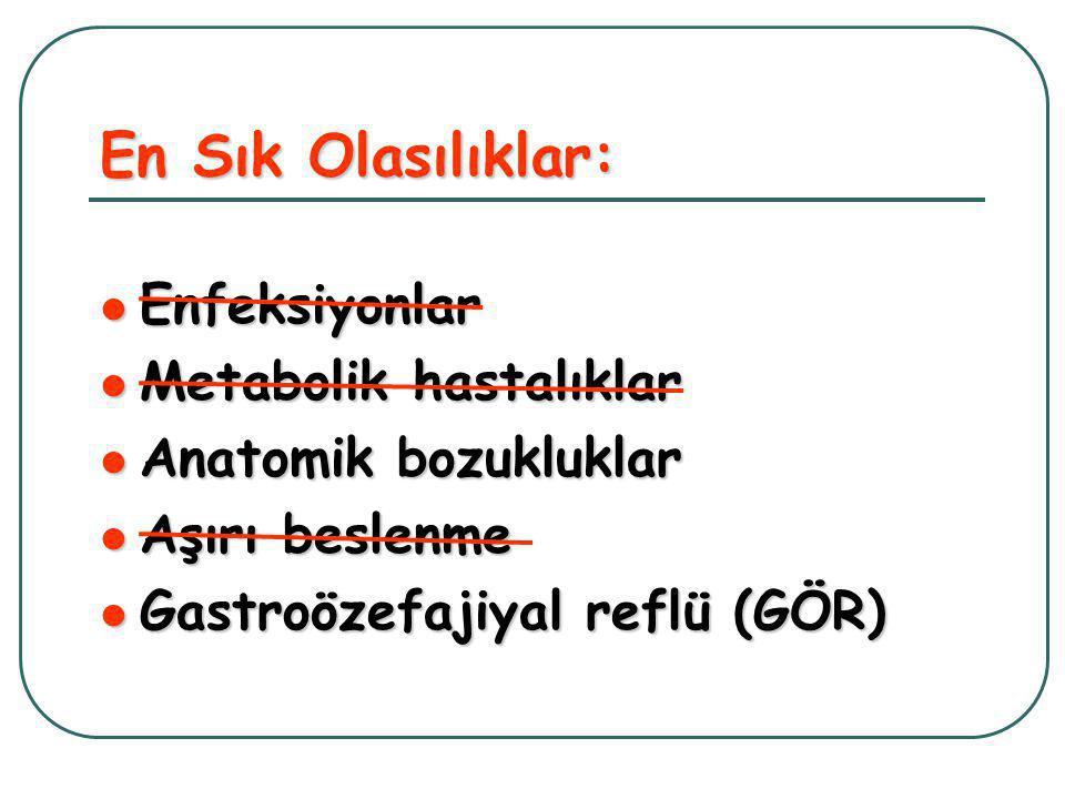 En Sık Olasılıklar:  Enfeksiyonlar  Metabolik hastalıklar  Anatomik bozukluklar  Aşırı beslenme  Gastroözefajiyal reflü (GÖR)