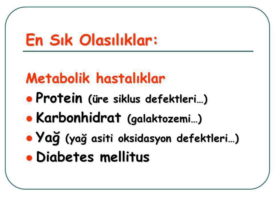 En Sık Olasılıklar: Metabolik hastalıklar  Protein (üre siklus defektleri…)  Karbonhidrat (galaktozemi…)  Yağ (yağ asiti oksidasyon defektleri…)  Diabetes mellitus