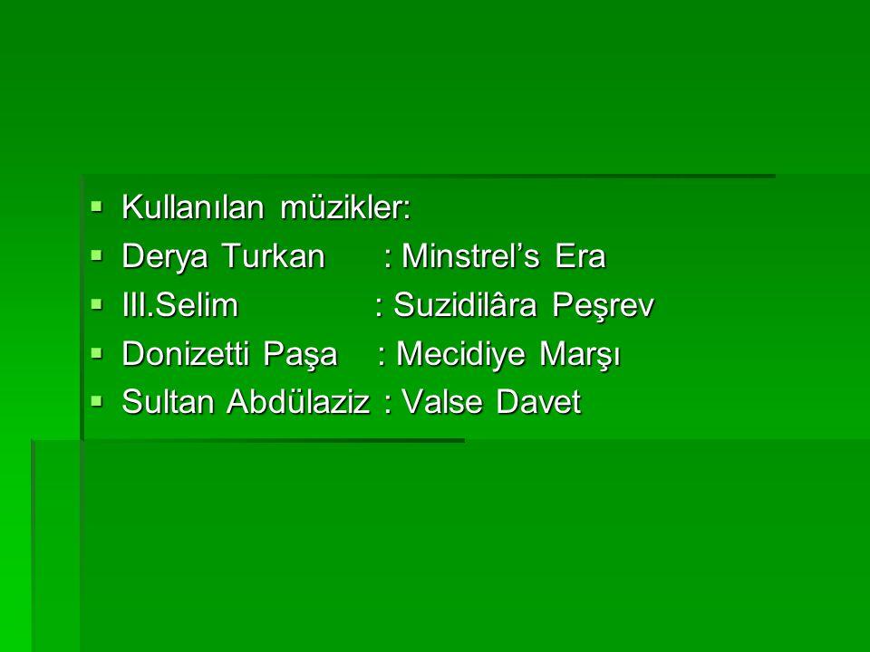  Kullanılan müzikler:  Derya Turkan : Minstrel's Era  III.Selim : Suzidilâra Peşrev  Donizetti Paşa : Mecidiye Marşı  Sultan Abdülaziz : Valse Da