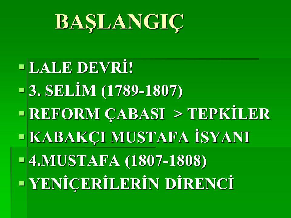 BAŞLANGIÇ  LALE DEVRİ!  3. SELİM (1789-1807)  REFORM ÇABASI > TEPKİLER  KABAKÇI MUSTAFA İSYANI  4.MUSTAFA (1807-1808)  YENİÇERİLERİN DİRENCİ