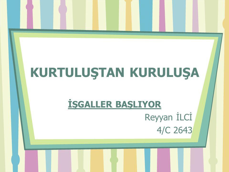 KURTULUŞTAN KURULUŞA İŞGALLER BAŞLIYOR Reyyan İLCİ 4/C 2643