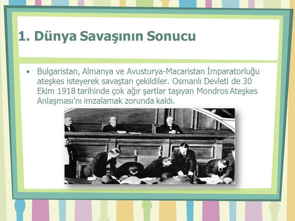 1. Dünya Savaşının Sonucu •Bulgaristan, Almanya ve Avusturya-Macaristan İmparatorluğu ateşkes isteyerek savaştan çekildiler. Osmanlı Devleti de 30 Eki