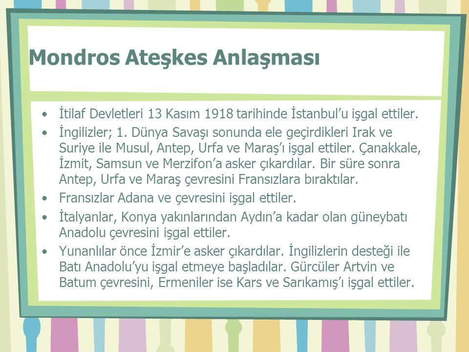 Mondros Ateşkes Anlaşması •İtilaf Devletleri 13 Kasım 1918 tarihinde İstanbul'u işgal ettiler. •İngilizler; 1. Dünya Savaşı sonunda ele geçirdikleri I