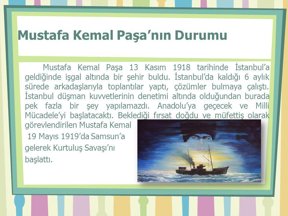 Mustafa Kemal Paşa'nın Durumu Mustafa Kemal Paşa 13 Kasım 1918 tarihinde İstanbul'a geldiğinde işgal altında bir şehir buldu. İstanbul'da kaldığı 6 ay