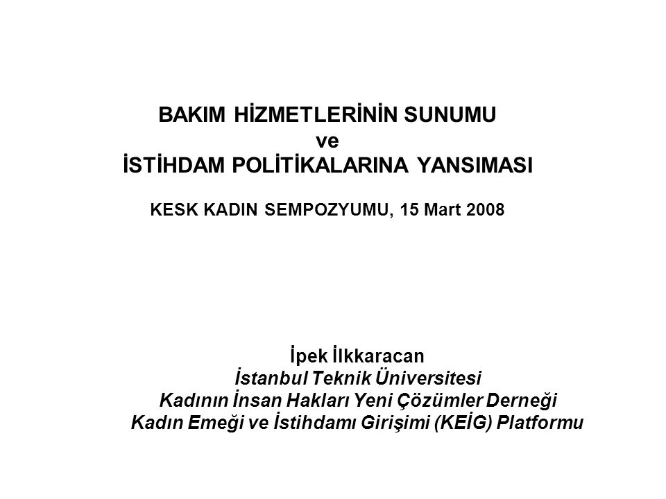 BAKIM HİZMETLERİNİN SUNUMU ve İSTİHDAM POLİTİKALARINA YANSIMASI KESK KADIN SEMPOZYUMU, 15 Mart 2008 İpek İlkkaracan İstanbul Teknik Üniversitesi Kadın