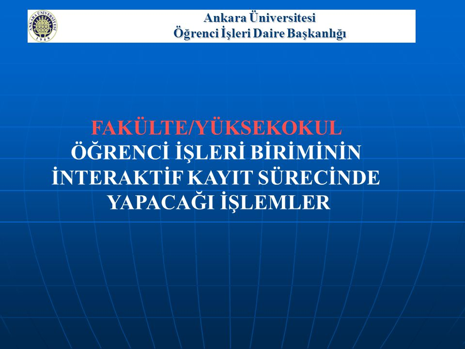 Ankara Üniversitesi Öğrenci İşleri Daire Başkanlığı FAKÜLTE/YÜKSEKOKUL ÖĞRENCİ İŞLERİ BİRİMİNİN İNTERAKTİF KAYIT SÜRECİNDE YAPACAĞI İŞLEMLER