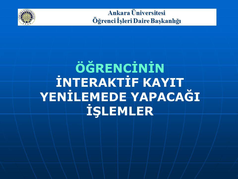 Ankara Üniversitesi Öğrenci İşleri Daire Başkanlığı ÖĞRENCİNİN İNTERAKTİF KAYIT YENİLEMEDE YAPACAĞI İŞLEMLER