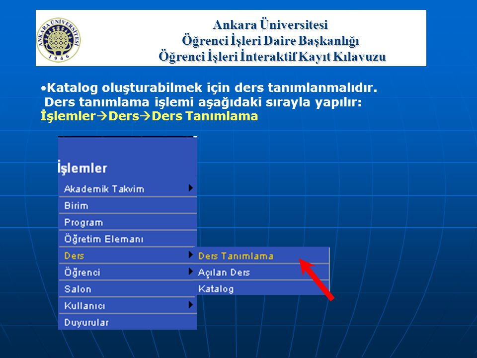 Ankara Üniversitesi Öğrenci İşleri Daire Başkanlığı Öğrenci İşleri İnteraktif Kayıt Kılavuzu •Katalog oluşturabilmek için ders tanımlanmalıdır. Ders t