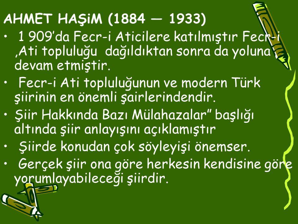 AHMET HAŞiM (1884 — 1933) • 1 909'da Fecr-i Aticilere katılmıştır Fecr-i,Ati topluluğu dağıldıktan sonra da yoluna devam etmiştir.