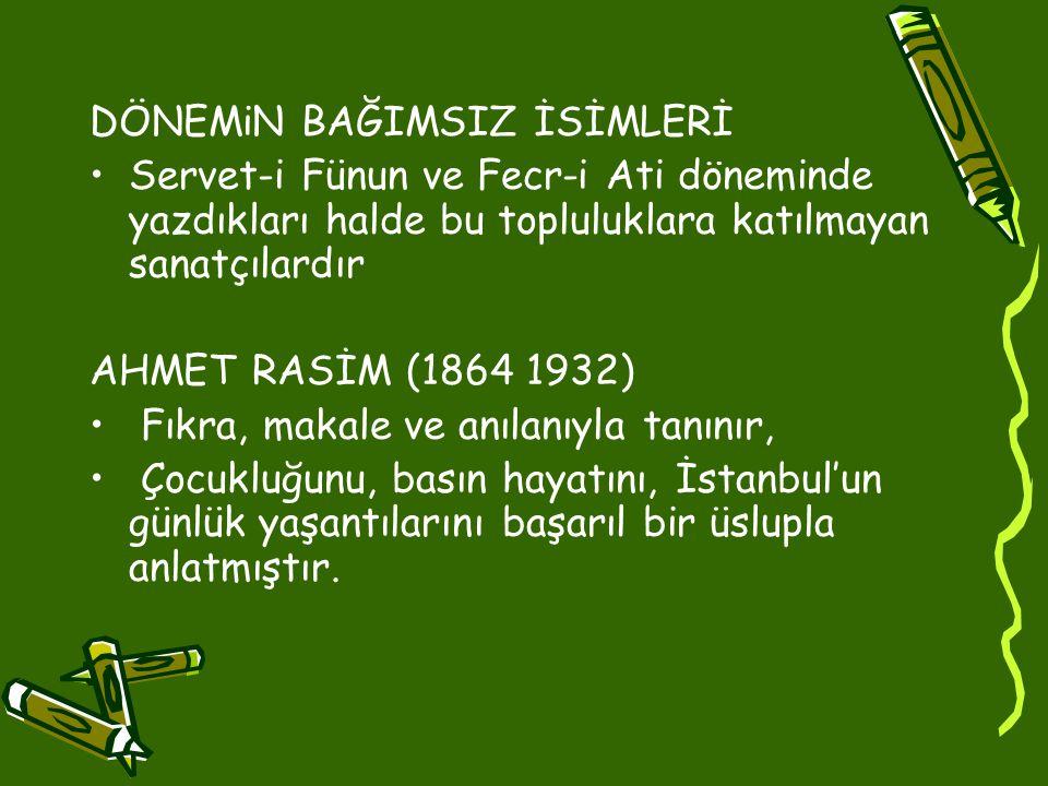 DÖNEMiN BAĞIMSIZ İSİMLERİ •Servet-i Fünun ve Fecr-i Ati döneminde yazdıkları halde bu topluluklara katılmayan sanatçılardır AHMET RASİM (1864 1932) • Fıkra, makale ve anılanıyla tanınır, • Çocukluğunu, basın hayatını, İstanbul'un günlük yaşantılarını başarıl bir üslupla anlatmıştır.