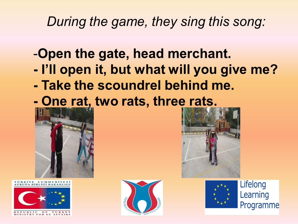 During the game, they sing this song: -O-Open the gate, head merchant. - I'll open it, but what will you give me? - Take the scoundrel behind me. - On