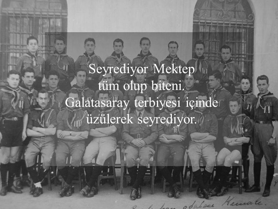 Seyrediyor Mektep tüm olup biteni. Galatasaray terbiyesi içinde üzülerek seyrediyor.