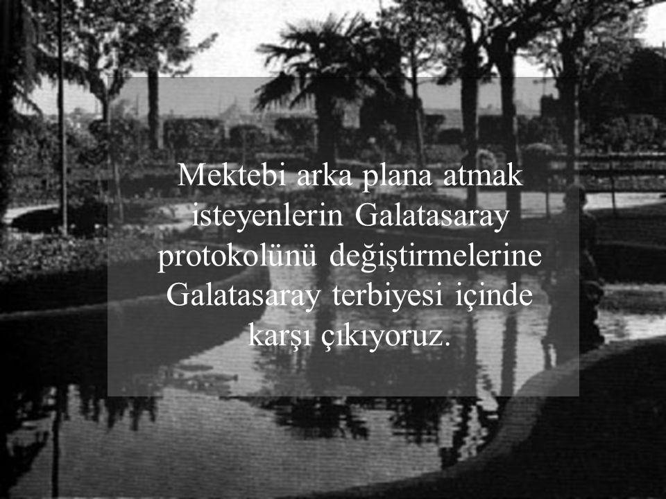 Mektebi arka plana atmak isteyenlerin Galatasaray protokolünü değiştirmelerine Galatasaray terbiyesi içinde karşı çıkıyoruz.