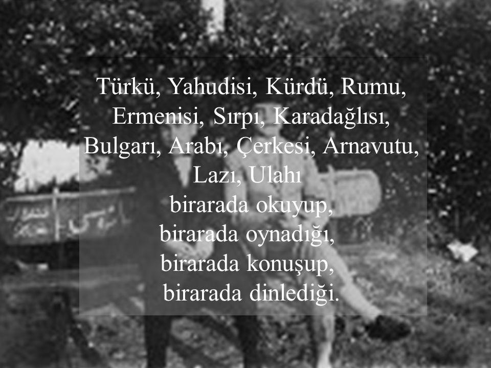 Türkü, Yahudisi, Kürdü, Rumu, Ermenisi, Sırpı, Karadağlısı, Bulgarı, Arabı, Çerkesi, Arnavutu, Lazı, Ulahı birarada okuyup, birarada oynadığı, birarada konuşup, birarada dinlediği.