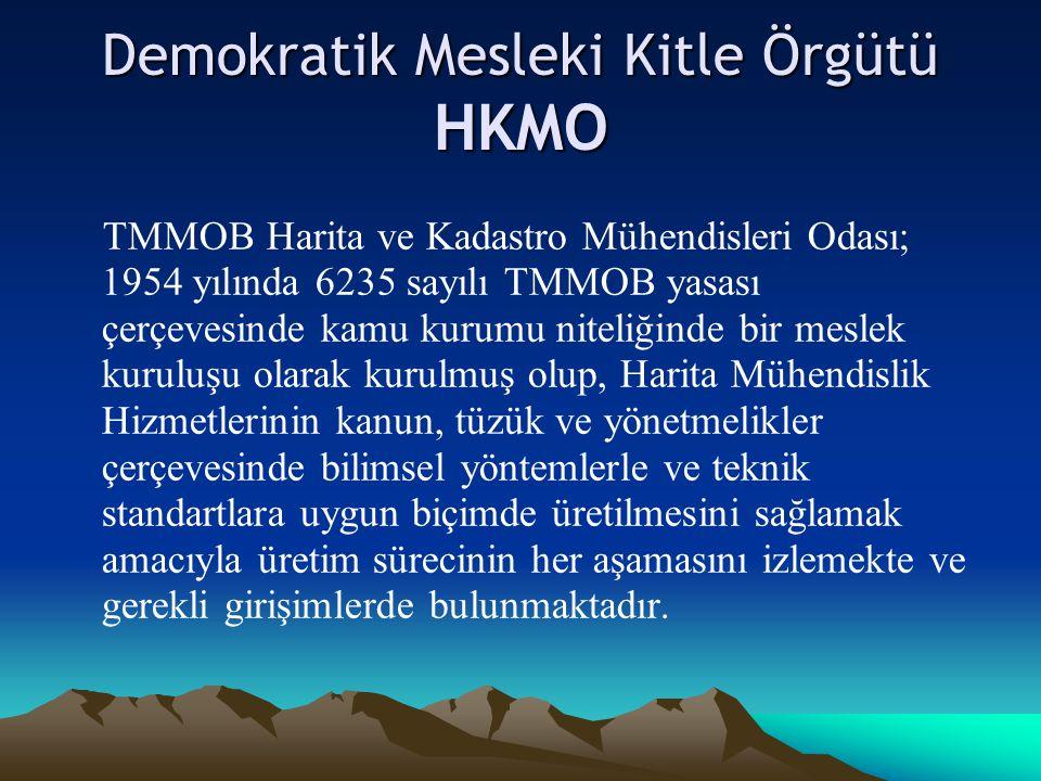 Demokratik Mesleki Kitle Örgütü HKMO TMMOB Harita ve Kadastro Mühendisleri Odası; 1954 yılında 6235 sayılı TMMOB yasası çerçevesinde kamu kurumu niteliğinde bir meslek kuruluşu olarak kurulmuş olup, Harita Mühendislik Hizmetlerinin kanun, tüzük ve yönetmelikler çerçevesinde bilimsel yöntemlerle ve teknik standartlara uygun biçimde üretilmesini sağlamak amacıyla üretim sürecinin her aşamasını izlemekte ve gerekli girişimlerde bulunmaktadır.