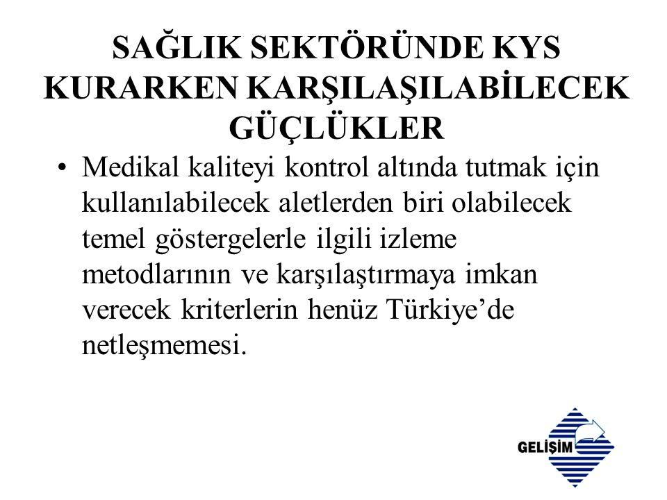 SAĞLIK SEKTÖRÜNDE KYS KURARKEN KARŞILAŞILABİLECEK GÜÇLÜKLER •Medikal kaliteyi kontrol altında tutmak için kullanılabilecek aletlerden biri olabilecek temel göstergelerle ilgili izleme metodlarının ve karşılaştırmaya imkan verecek kriterlerin henüz Türkiye'de netleşmemesi.
